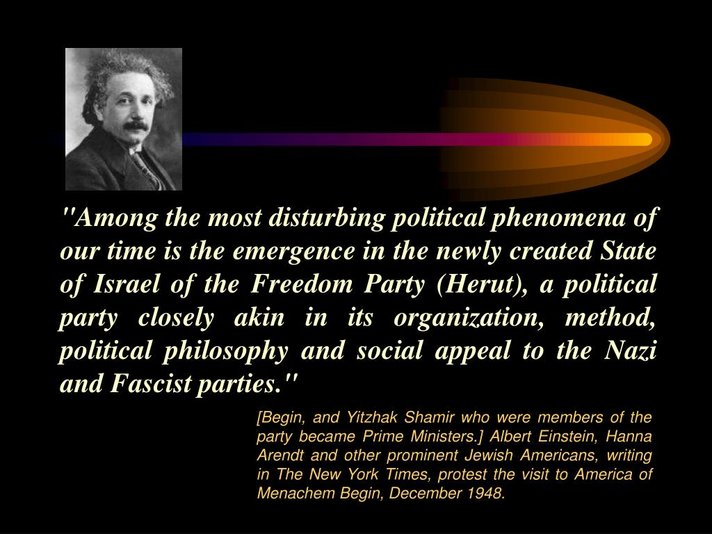 """Among the most disturbing political phenomena of our time is the emergence in the newly created State of Israel of the Freedom Party (Herut), a political party closely akin in its organization, method, political philosophy and social appeal to the Nazi and Fascist parties."""