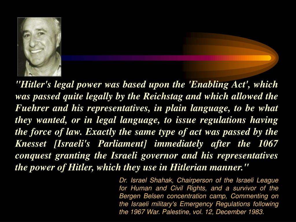 """Hitler's legal power was based upon the 'Enabling Act', which was passed quite legally by the Reichstag and which allowed the Fuehrer and his representatives, in plain language, to be what they wanted, or in legal language, to issue regulations having the force of law. Exactly the same type of act was passed by the Knesset [Israeli's Parliament] immediately after the 1067 conquest granting the Israeli governor and his representatives the power of Hitler, which they use in Hitlerian manner."""