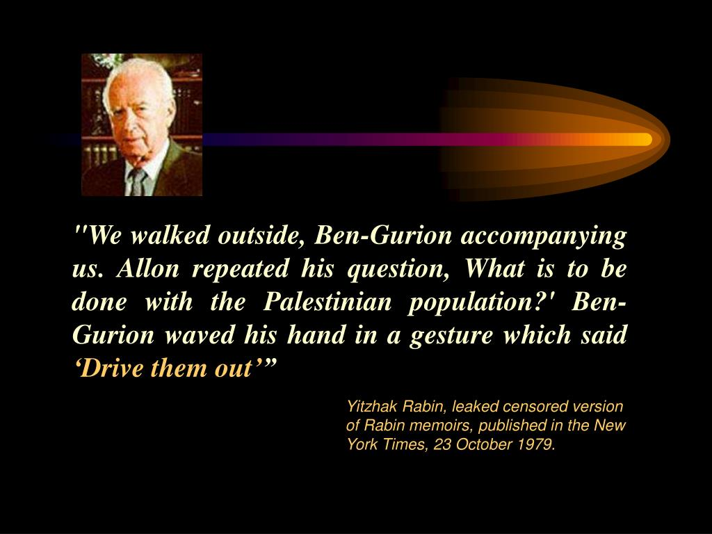 """We walked outside, Ben-Gurion accompanying us. Allon repeated his question, What is to be done with the Palestinian population?' Ben-Gurion waved his hand in a gesture which said"