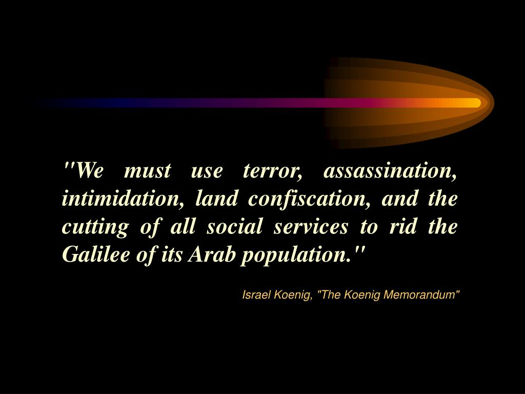 """We must use terror, assassination, intimidation, land confiscation, and the cutting of all social services to rid the Galilee of its Arab population."""