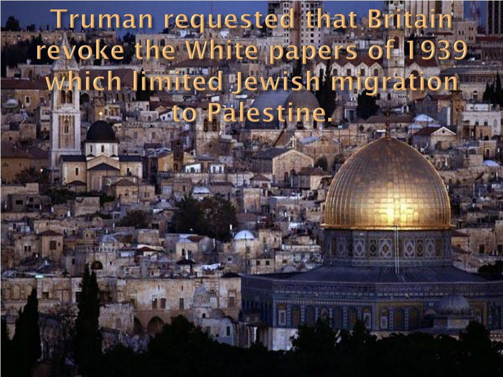 Truman requested that Britain revoke the White papers of 1939 which limited Jewish migration to Palestine.