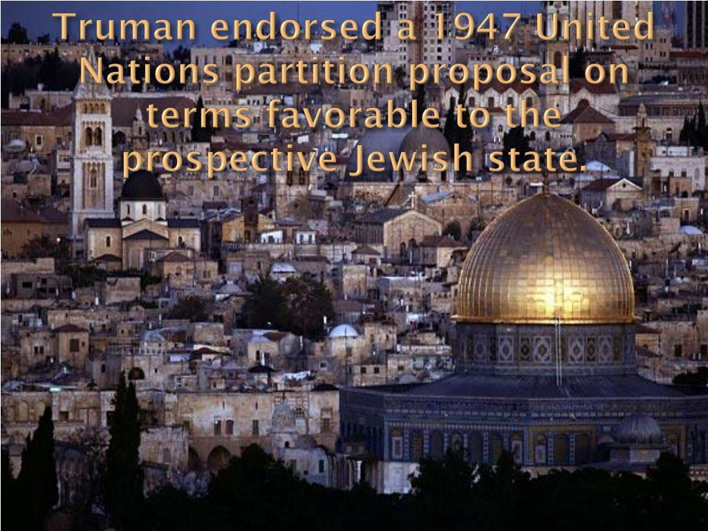 Truman endorsed a 1947 United Nations partition proposal on terms favorable to the prospective Jewish state.