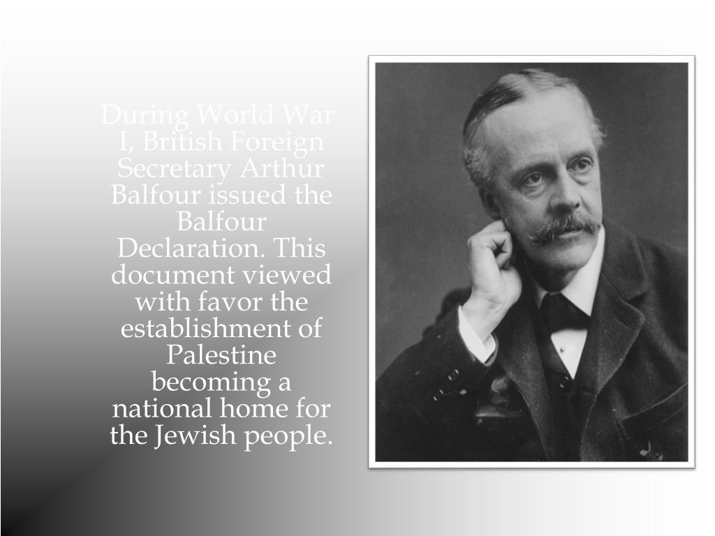 During World War I, British Foreign Secretary Arthur Balfour issued the Balfour Declaration. This document viewed with favor the establishment of Palestine becoming a national home for the Jewish people.