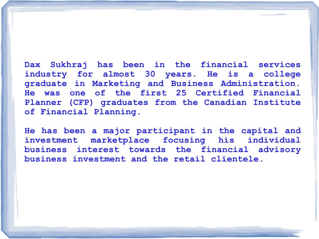 Dax Sukhraj has been in the financial services industry for almost 30 years. He is a college graduate in Marketing and Business Administration. He was one of the first 25 Certified Financial Planner (CFP) graduates from the Canadian Institute of Financial Planning.