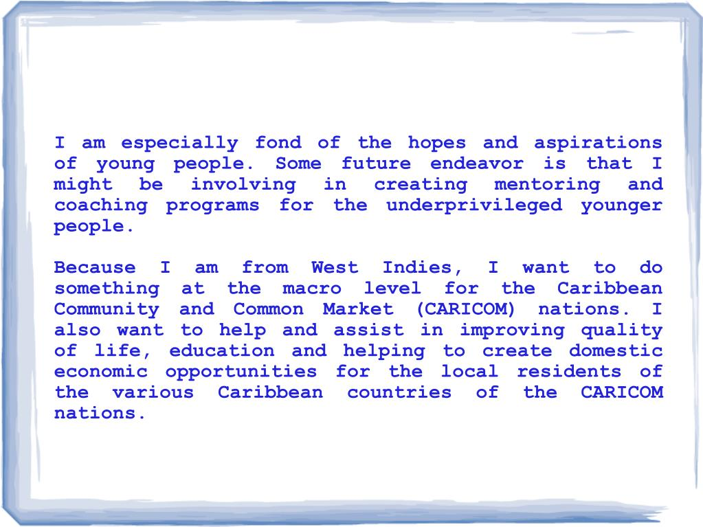 I am especially fond of the hopes and aspirations of young people. Some future endeavor is that I might be involving in creating mentoring and coaching programs for the underprivileged younger people.