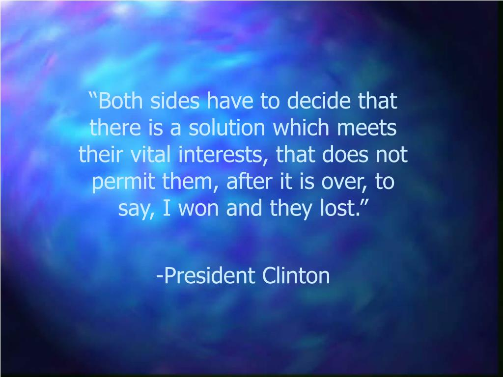 """""""Both sides have to decide that there is a solution which meets their vital interests, that does not permit them, after it is over, to say, I won and they lost."""""""
