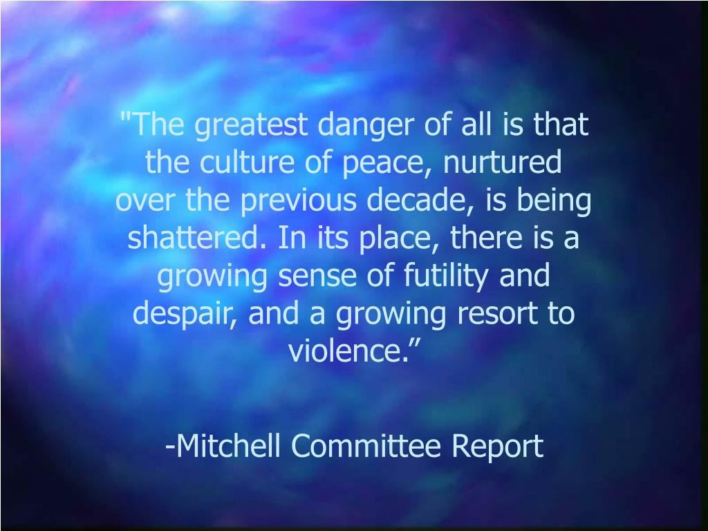 """""""The greatest danger of all is that the culture of peace, nurtured over the previous decade, is being shattered. In its place, there is a growing sense of futility and despair, and a growing resort to violence."""""""