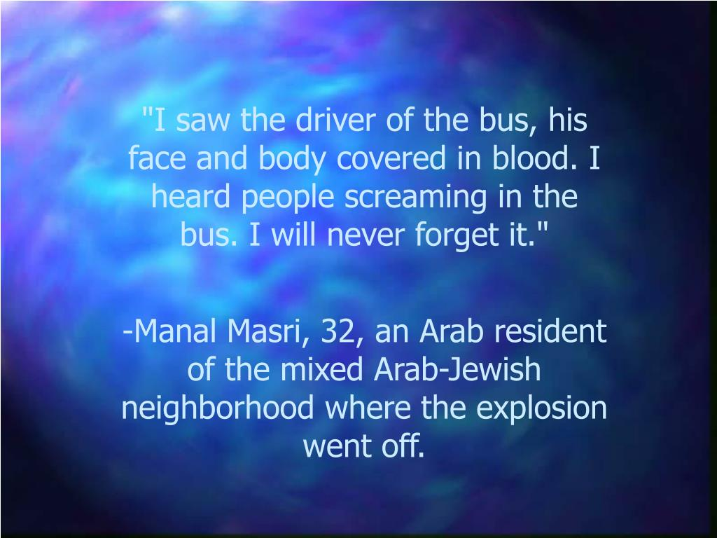 """""""I saw the driver of the bus, his face and body covered in blood. I heard people screaming in the bus. I will never forget it."""""""
