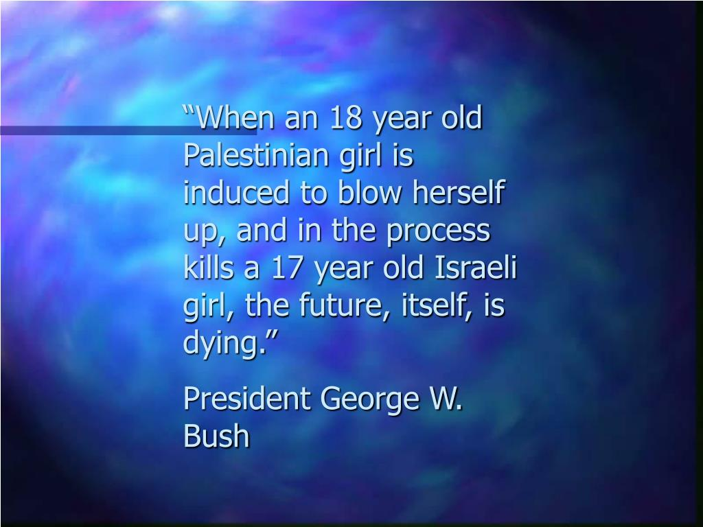 """""""When an 18 year old Palestinian girl is induced to blow herself up, and in the process kills a 17 year old Israeli girl, the future, itself, is dying."""""""