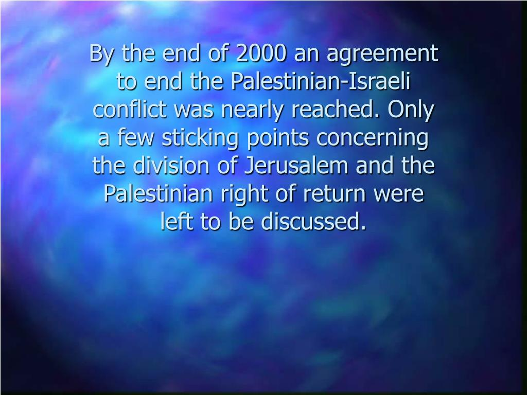 By the end of 2000 an agreement to end the Palestinian-Israeli conflict was nearly reached. Only a few sticking points concerning the division of Jerusalem and the Palestinian right of return were left to be discussed.