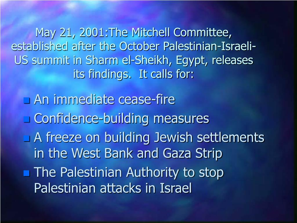 May 21, 2001:The Mitchell Committee, established after the October Palestinian-Israeli-US summit in Sharm el-Sheikh, Egypt, releases its findings.  It calls for:
