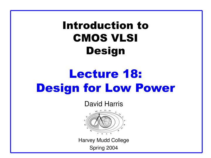 introduction to cmos vlsi design lecture 18 design for low power n.