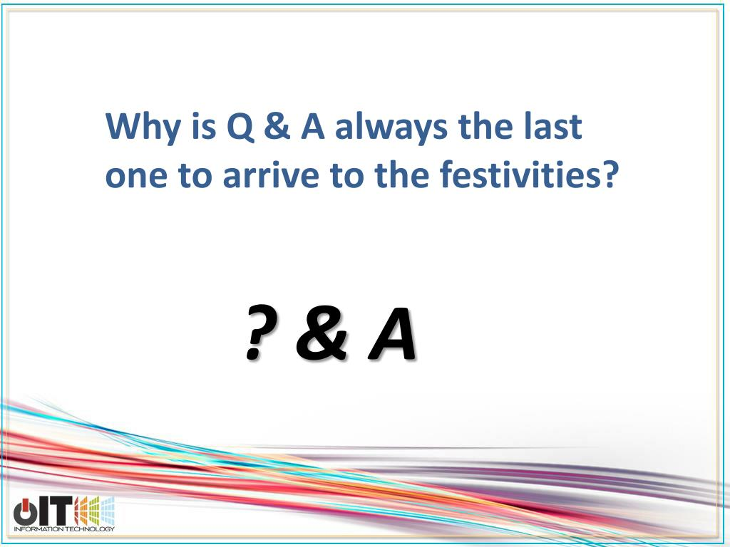 Why is Q & A always the last one to arrive to the festivities?