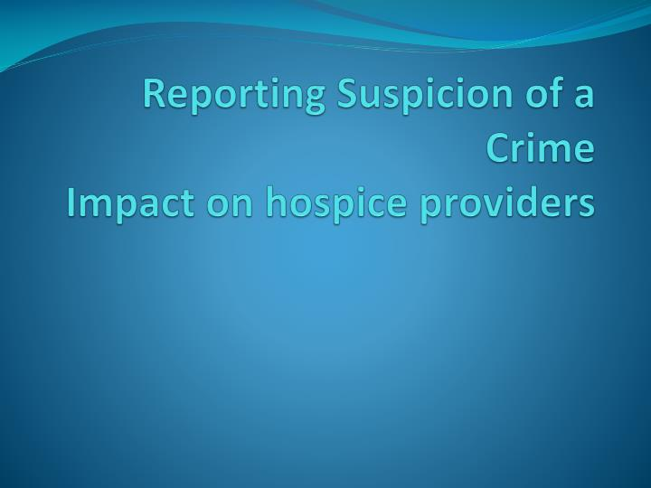 reporting suspicion of a crime impact on hospice providers n.