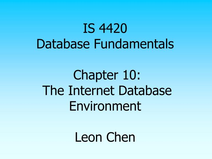 is 4420 database fundamentals chapter 10 the internet database environment leon chen n.