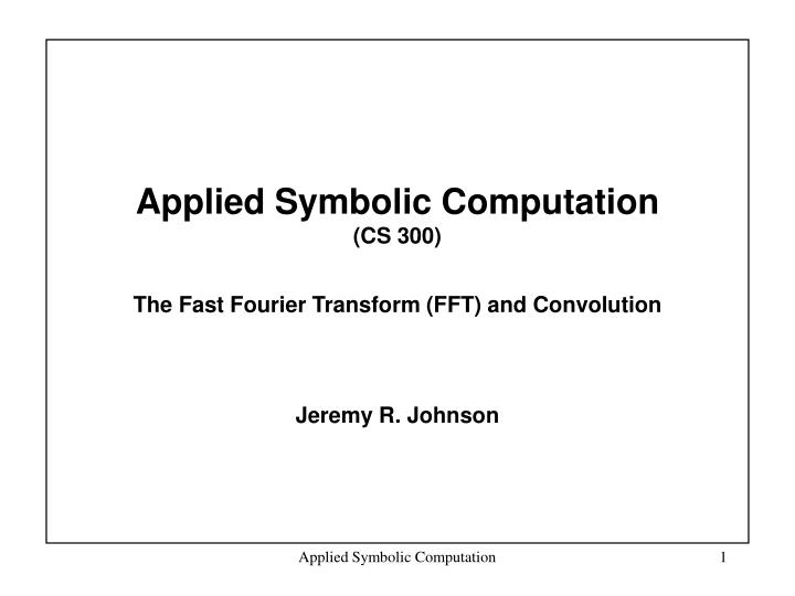 applied symbolic computation cs 300 the fast fourier transform fft and convolution n.
