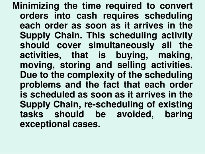 Minimizing the time required to convert orders into cash requires scheduling each order as soon as it arrives in the Supply Chain. This scheduling activity should cover simultaneously all the activities, that is buying, making, moving, storing and selling activities. Due to the complexity of the scheduling problems and the fact that each order is scheduled as soon as it arrives in the Supply Chain, re-scheduling of existing tasks should be avoided, baring exceptional cases.