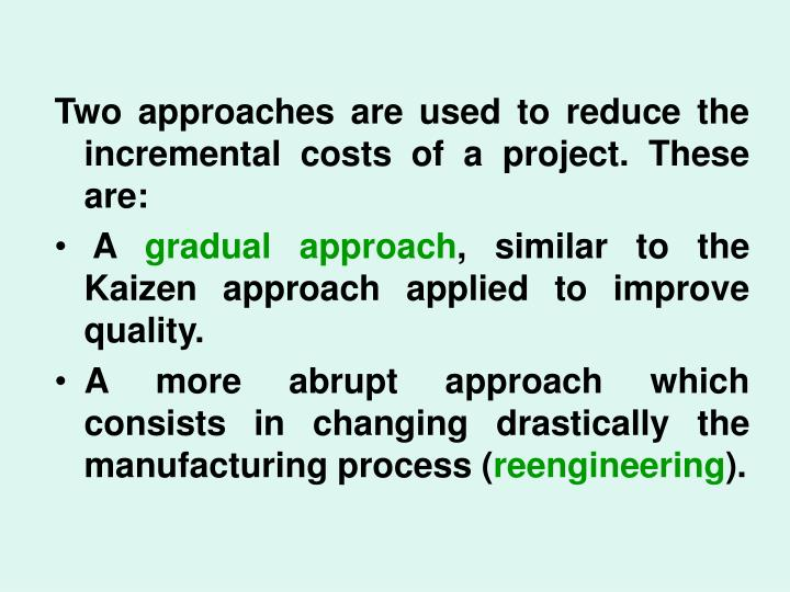 Two approaches are used to reduce the incremental costs of a project. These are:
