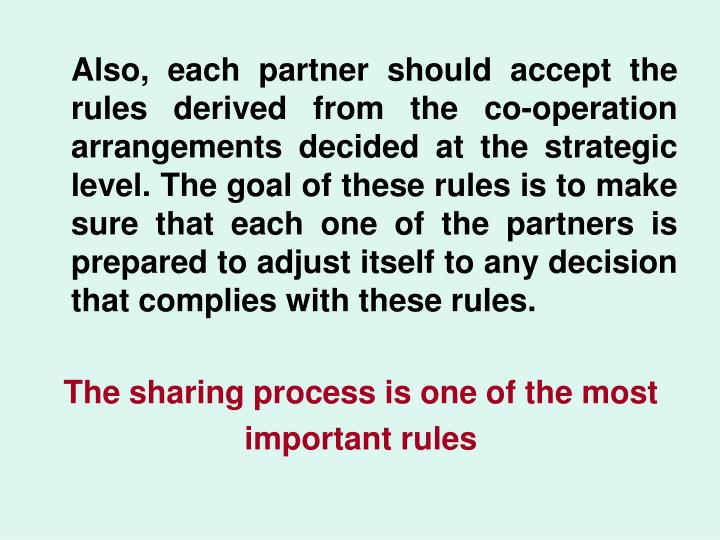 Also, each partner should accept the rules derived from the co-operation arrangements decided at the strategic level. The goal of these rules is to make sure that each one of the partners is prepared to adjust itself to any decision that complies with these rules.