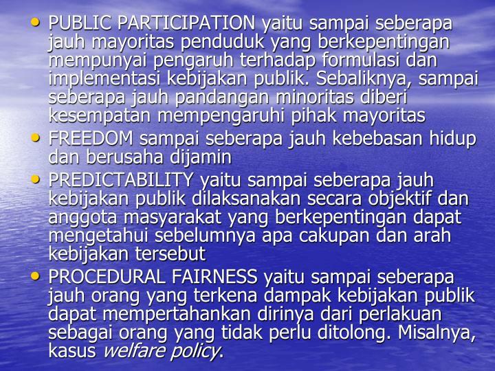 PUBLIC PARTICIPATION yaitu sampai seberapa jauh mayoritas penduduk yang berkepentingan mempunyai pengaruh terhadap formulasi dan implementasi kebijakan publik. Sebaliknya, sampai seberapa jauh pandangan minoritas diberi kesempatan mempengaruhi pihak mayoritas