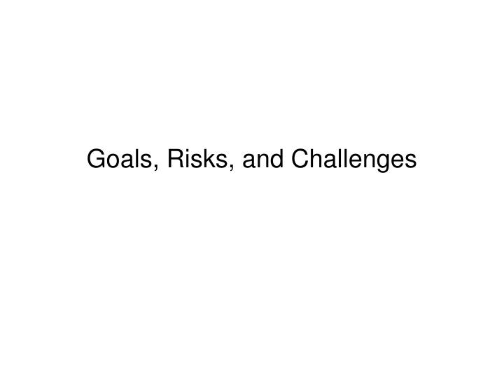 Goals, Risks, and Challenges