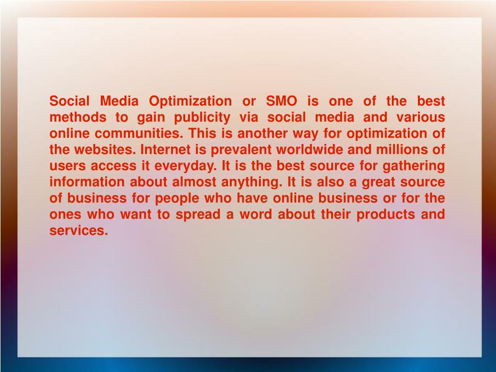 Social Media Optimization or SMO is one of the best methods to gain publicity via social media and various online communities. This is another way for optimization of the websites. Internet is prevalent worldwide and millions of users access it everyday. It is the best source for gathering information about almost anything. It is also a great source of business for people who have online business or for the ones who want to spread a word about their products and services.