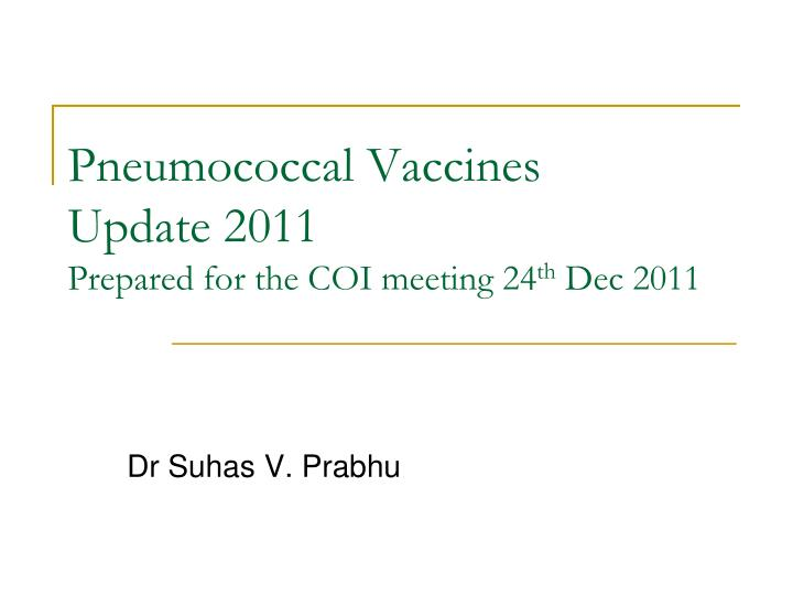 pneumococcal vaccines update 2011 prepared for the coi meeting 24 th dec 2011 n.