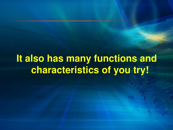 It also has many functions and characteristics of you try!