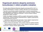 organizuoti u sienio ekspert seminarai konsultacijos ir vizitai projekto mokyklas