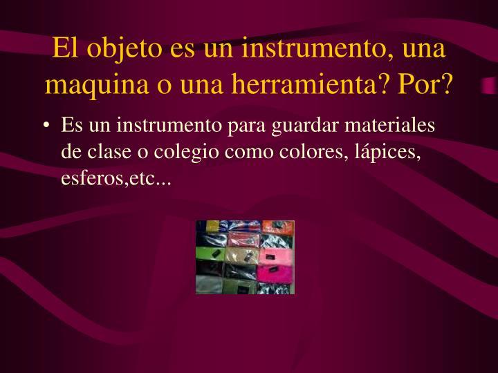 El objeto es un instrumento una maquina o una herramienta por