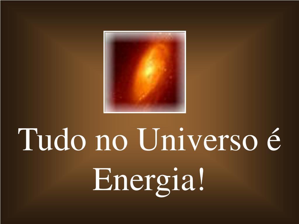 Tudo no Universo é Energia!