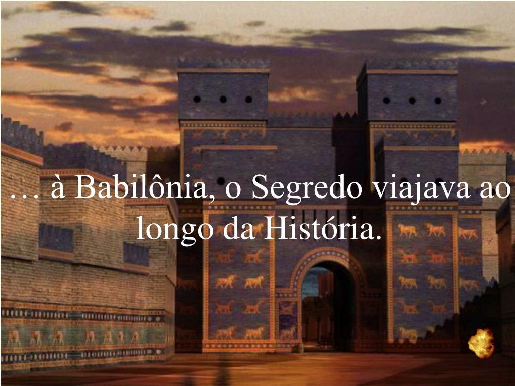 … à Babilônia, o Segredo viajava ao longo da História.