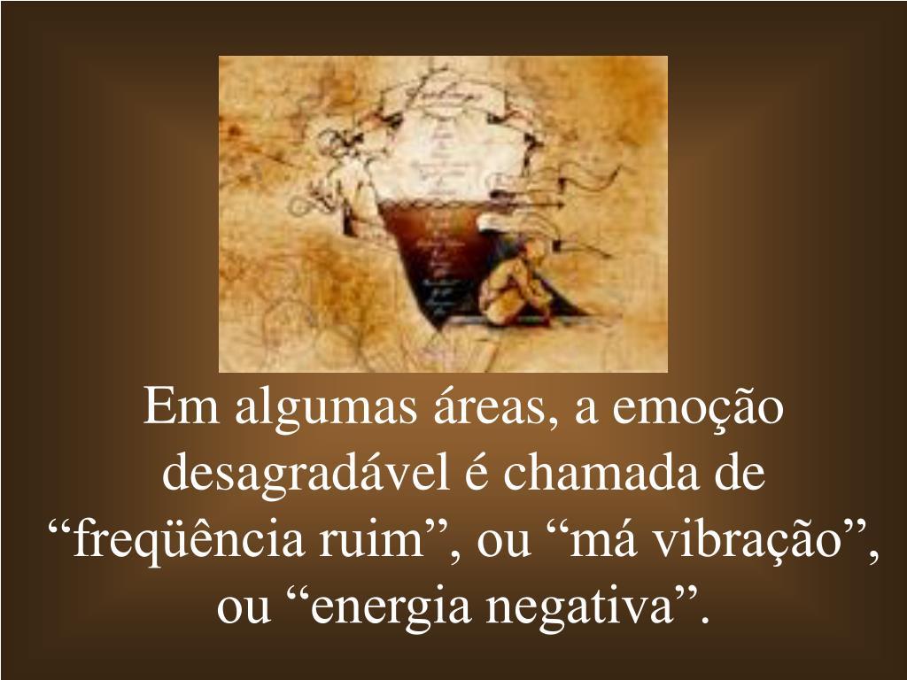 """Em algumas áreas, a emoção desagradável é chamada de """"freqüência ruim"""", ou """"má vibração"""", ou """"energia negativa""""."""