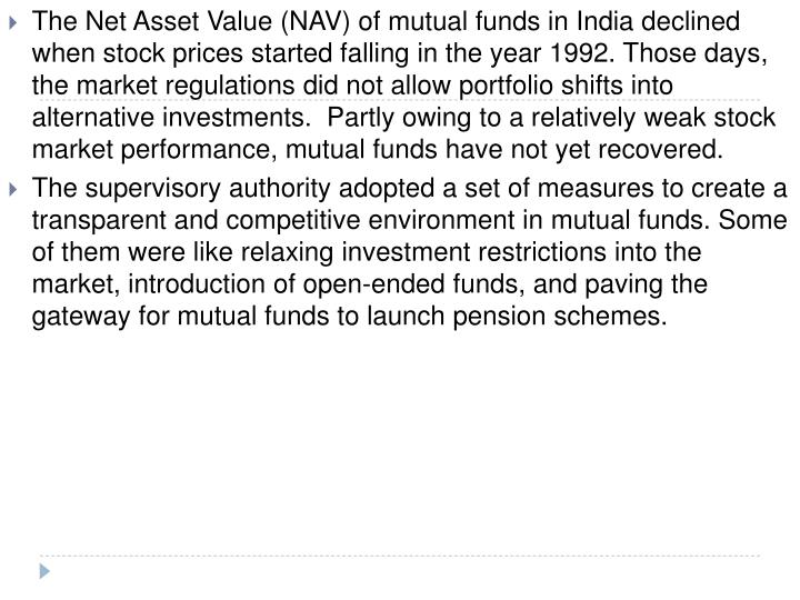 The Net Asset Value (NAV) of mutual funds in India declined when stock prices started falling in the year 1992. Those days, the market regulations did not allow portfolio shifts into alternative investments.  Partly owing to a relatively weak stock market performance, mutual funds have not yet recovered.