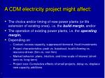 a cdm electricity project might affect