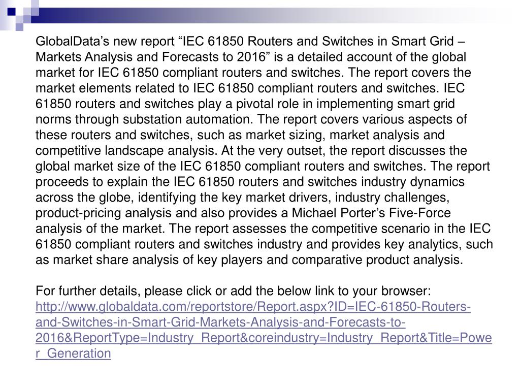 """GlobalData's new report """"IEC 61850 Routers and Switches in Smart Grid – Markets Analysis and Forecasts to 2016"""" is a detailed account of the global market for IEC 61850 compliant routers and switches. The report covers the market elements related to IEC 61850 compliant routers and switches. IEC 61850 routers and switches play a pivotal role in implementing smart grid norms through substation automation. The report covers various aspects of these routers and switches, such as market sizing, market analysis and competitive landscape analysis. At the very outset, the report discusses the global market size of the IEC 61850 compliant routers and switches. The report proceeds to explain the IEC 61850 routers and switches industry dynamics across the globe, identifying the key market drivers, industry challenges, product-pricing analysis and also provides a Michael Porter's Five-Force analysis of the market. The report assesses the competitive scenario in the IEC 61850 compliant routers and switches industry and provides key analytics, such as market share analysis of key players and comparative product analysis."""