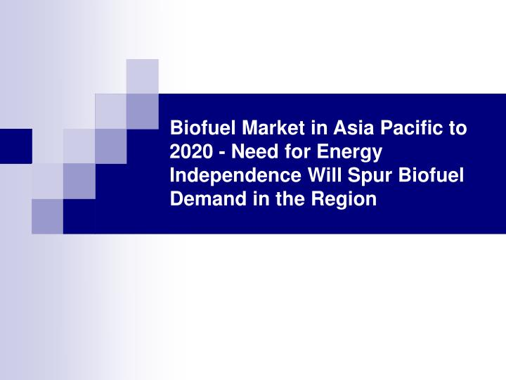 Biofuel Market in Asia Pacific to 2020 - Need for Energy Independence Will Spur Biofuel Demand in th...