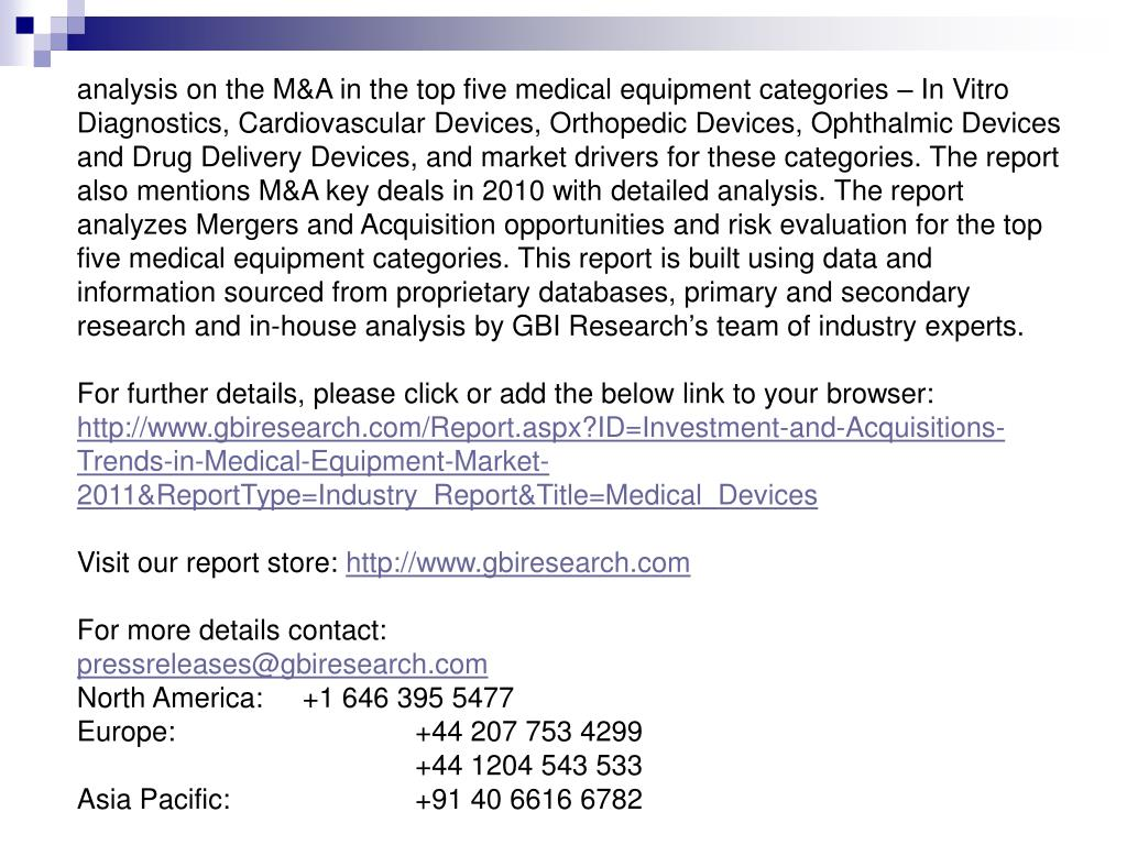 analysis on the M&A in the top five medical equipment categories – In Vitro Diagnostics, Cardiovascular Devices, Orthopedic Devices, Ophthalmic Devices and Drug Delivery Devices, and market drivers for these categories. The report also mentions M&A key deals in 2010 with detailed analysis. The report analyzes Mergers and Acquisition opportunities and risk evaluation for the top five medical equipment categories. This report is built using data and information sourced from proprietary databases, primary and secondary research and in-house analysis by GBI Research's team of industry experts.
