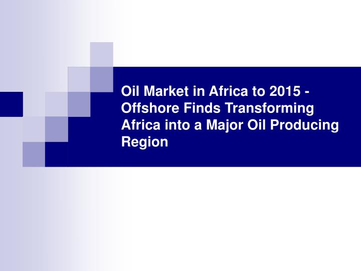 Oil market in africa to 2015 offshore finds transforming africa into a major oil producing region