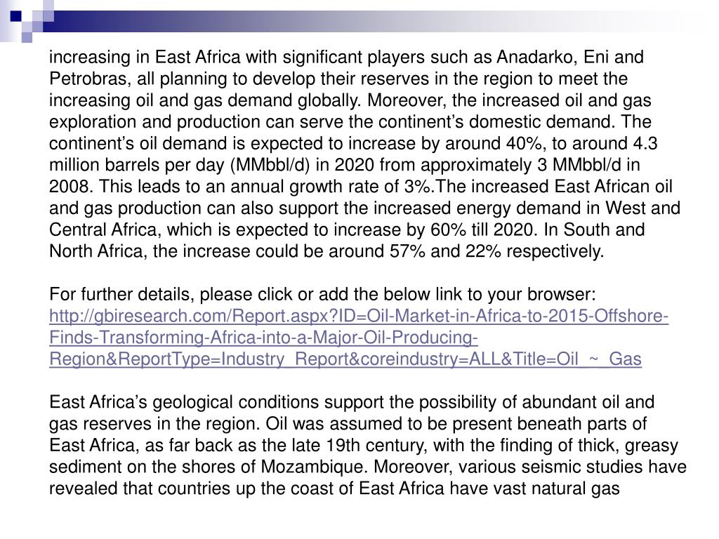 increasing in East Africa with significant players such as Anadarko, Eni and Petrobras, all planning to develop their reserves in the region to meet the increasing oil and gas demand globally. Moreover, the increased oil and gas exploration and production can serve the continent's domestic demand. The continent's oil demand is expected to increase by around 40%, to around 4.3 million barrels per day (MMbbl/d) in 2020 from approximately 3 MMbbl/d in 2008. This leads to an annual growth rate of 3%.The increased East African oil and gas production can also support the increased energy demand in West and Central Africa, which is expected to increase by 60% till 2020. In South and North Africa, the increase could be around 57% and 22% respectively.
