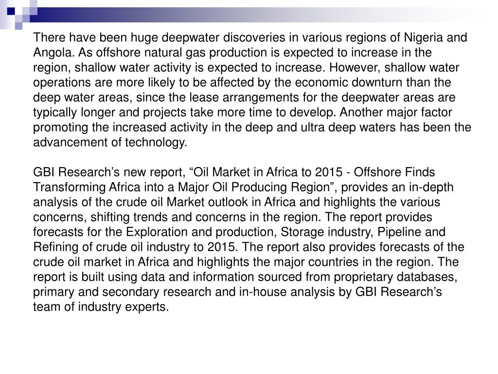 There have been huge deepwater discoveries in various regions of Nigeria and Angola. As offshore natural gas production is expected to increase in the region, shallow water activity is expected to increase. However, shallow water operations are more likely to be affected by the economic downturn than the deep water areas, since the lease arrangements for the deepwater areas are typically longer and projects take more time to develop. Another major factor promoting the increased activity in the deep and ultra deep waters has been the advancement of technology.