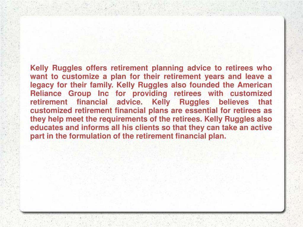 Kelly Ruggles offers retirement planning advice to retirees who want to customize a plan for their retirement years and leave a legacy for their family. Kelly Ruggles also founded the American Reliance Group Inc for providing retirees with customized retirement financial advice. Kelly Ruggles believes that customized retirement financial plans are essential for retirees as they help meet the requirements of the retirees. Kelly Ruggles also educates and informs all his clients so that they can take an active part in the formulation of the retirement financial plan.