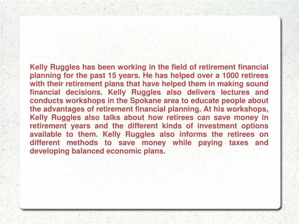 Kelly Ruggles has been working in the field of retirement financial planning for the past 15 years. He has helped over a 1000 retirees with their retirement plans that have helped them in making sound financial decisions. Kelly Ruggles also delivers lectures and conducts workshops in the Spokane area to educate people about the advantages of retirement financial planning. At his workshops, Kelly Ruggles also talks about how retirees can save money in retirement years and the different kinds of investment options available to them. Kelly Ruggles also informs the retirees on different methods to save money while paying taxes and developing balanced economic plans.