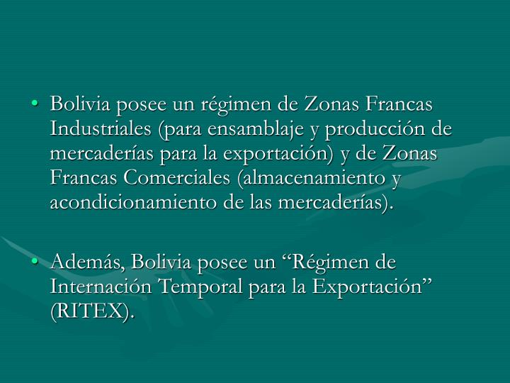 Bolivia posee un régimen de Zonas Francas Industriales (para ensamblaje y producción de mercaderías para la exportación) y de Zonas Francas Comerciales (almacenamiento y acondicionamiento de las mercaderías).