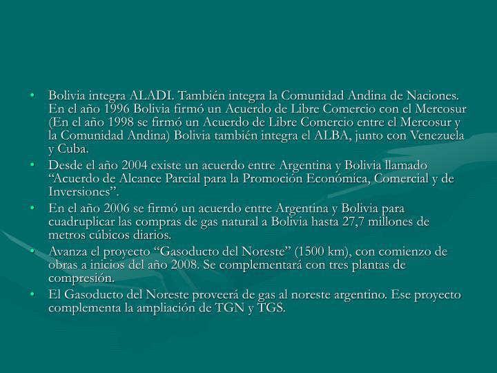 Bolivia integra ALADI. También integra la Comunidad Andina de Naciones. En el año 1996 Bolivia firmó un Acuerdo de Libre Comercio con el Mercosur (En el año 1998 se firmó un Acuerdo de Libre Comercio entre el Mercosur y la Comunidad Andina) Bolivia también integra el ALBA, junto con Venezuela y Cuba.