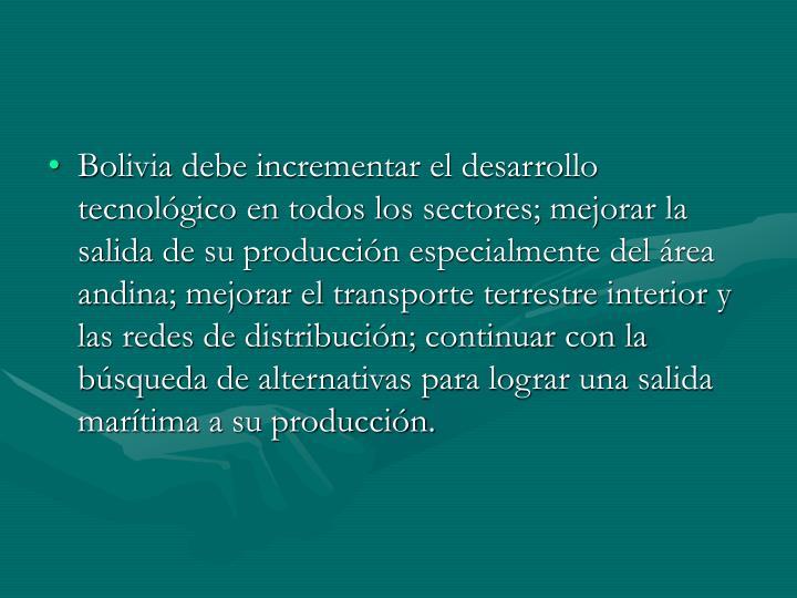 Bolivia debe incrementar el desarrollo tecnológico en todos los sectores; mejorar la salida de su producción especialmente del área andina; mejorar el transporte terrestre interior y las redes de distribución; continuar con la búsqueda de alternativas para lograr una salida marítima a su producción.