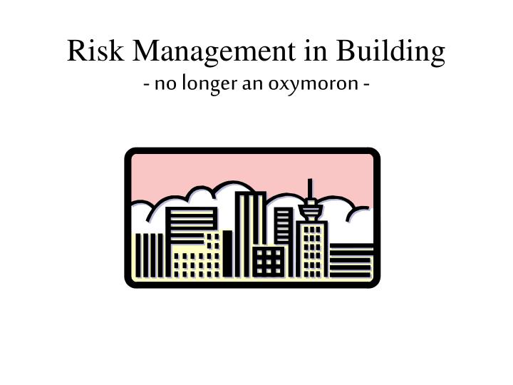 risk management in building no longer an oxymoron n.