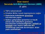 over rezervi serumda anti m lleryen hormon amh 3 g n