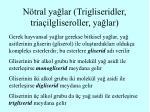 n tral ya lar trigliseridler tria ilgliseroller ya lar