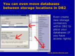 you can even move databases between storage locations in db2